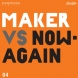 Maker &#8211; Maker Vs. Now-Again